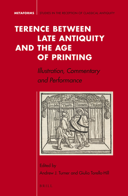Terence Between Late Antiquity and the Age of Printing: Illustration, Commentary and Performance - Torello Hill, Giulia, and Turner, Andrew