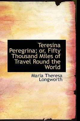 Teresina Peregrina; Or, Fifty Thousand Miles of Travel Round the World - Longworth, Maria Theresa