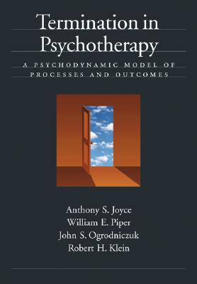 Termination in Psychotherapy: A Psychodynamic Model of Processes and Outcomes - Joyce, Anthony S, Ph.D., and Piper, William E, PhD, and Ogrodniczuk, John S