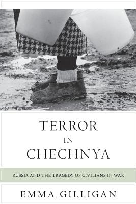 Terror in Chechnya: Russia and the Tragedy of Civilians in War - Gilligan, Emma
