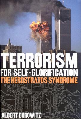 Terrorism for Self-Glorification: The Herosratos Syndrome - Borowitz, Albert