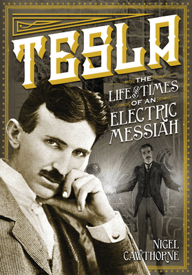 Tesla: The Life and Times of an Electric Messiah - Cawthorne, Nigel