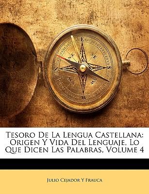 Tesoro de La Lengua Castellana: Origen y Vida del Lenguaje, Lo Que Dicen Las Palabras, Volume 4 - Frauca, Julio Cejador y