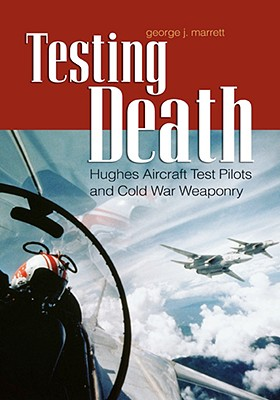 Testing Death: Hughes Aircraft Test Pilots and Cold War Weaponry - Marrett, George J