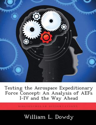 Testing the Aerospace Expeditionary Force Concept: An Analysis of Aefs I-IV and the Way Ahead - Dowdy, William L