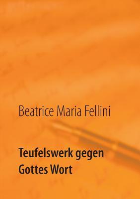 Teufelswerk Gegen Gottes Wort - Fellini, Beatrice Maria