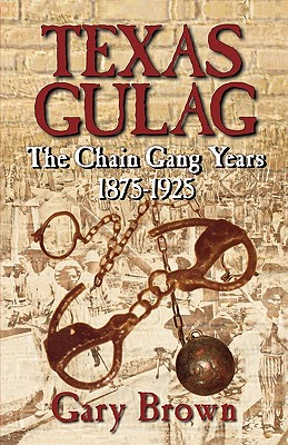 Texas Gulag: The Chain Gang Years 1875-1925 - Brown, Gary