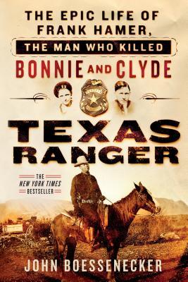 Texas Ranger: The Epic Life of Frank Hamer, the Man Who Killed Bonnie and Clyde - Boessenecker, John