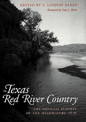 Texas Red River Country: The Official Surveys of the Headwaters, 1876 - Baker, T Lindsay, Dr. (Editor), and Flores, Dan L (Foreword by)