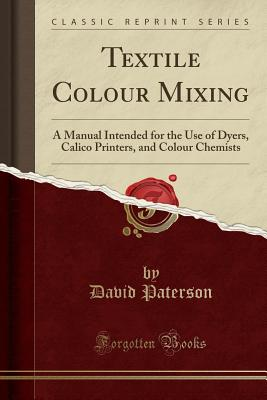 Textile Colour Mixing: A Manual Intended for the Use of Dyers, Calico Printers, and Colour Chemists (Classic Reprint) - Paterson, David