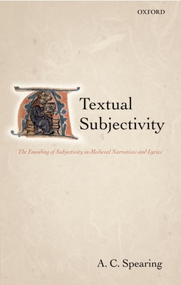 Textual Subjectivity: The Encoding of Subjectivity in Medieval Narratives and Lyrics - Spearing, A C