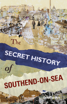 Th Secret History of Southend-On-Sea - Gordon, Dee