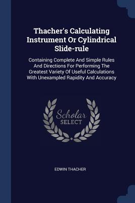 Thacher's Calculating Instrument or Cylindrical Slide-Rule: Containing Complete and Simple Rules and Directions for Performing the Greatest Variety of Useful Calculations with Unexampled Rapidity and Accuracy - Thacher, Edwin