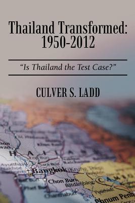 Thailand Transformed: 1950-2012: Is Thailand the Test Case? - Ladd, Culver S