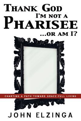 Thank God I'm Not a Pharisee...or Am I? - Elzinga, John