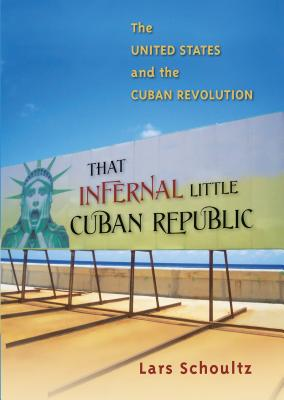 That Infernal Little Cuban Republic: The United States and the Cuban Revolution - Schoultz, Lars