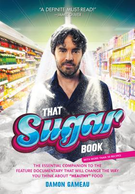 That Sugar Book: The Essential Companion to the Feature Documentary That Will Change the Way You Think about Healthy Food - Gameau, Damon