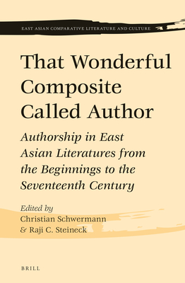That Wonderful Composite Called Author: Authorship in East Asian Literatures from the Beginnings to the Seventeenth Century - Schwermann, Christian (Editor)