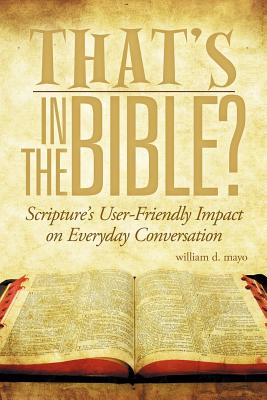 That's in the Bible?: Scripture's User-Friendly Impact on Everyday Conversation - Mayo, William D