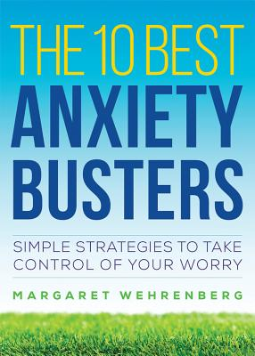 The 10 Best Anxiety Busters: Simple Strategies to Take Control of Your Worry - Wehrenberg, Margaret, Psy