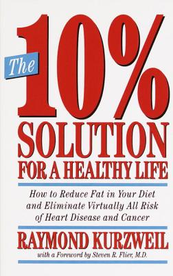 The 10% Solution for a Healthy Life: How to Reduce Fat in Your Diet and Eliminate Virtually All Risk of Heart Disease and Cancer - Kurzweil, Ray, PhD, and Flier, Steven R, and Bauer, Robert