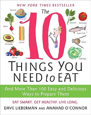 The 10 Things You Need to Eat: And More Than 100 Easy and Delicious Ways to Prepare Them - O'Connor, Anahad, and Lieberman, Dave, and Timmons, Bonnie (Illustrator)