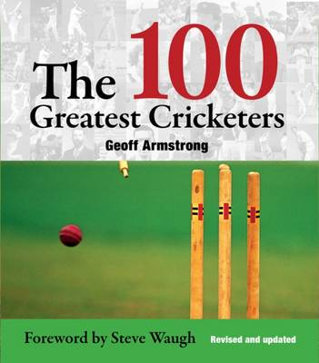 The 100 Greatest Cricketers - Armstrong, Geoff, and Waugh, Steve (Foreword by)