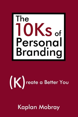 The 10Ks of Personal Branding: Create a Better You - Mobray, Kaplan