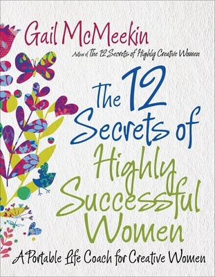 The 12 Secrets of Highly Successful Women: A Portable Life Coach for Creative Women - McMeekin, Gail