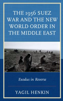 The 1956 Suez War and the New World Order in the Middle East: Exodus in Reverse - Henkin, Yagil
