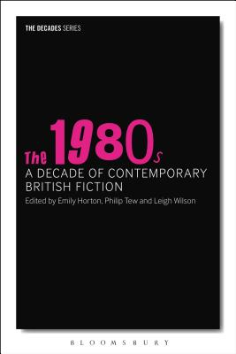 The 1980s: A Decade of Contemporary British Fiction - Tew, Philip (Editor), and Horton, Emily (Editor), and Wilson, Leigh (Editor)