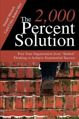 The 2,000 Percent Solution: Free Your Organization from Stalled Thinking to Achieve Exponential Success - Mitchell, Donald, and Coles, Carol, and Metz, Robert