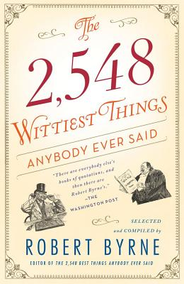 The 2,548 Wittiest Things Anybody Ever Said - Byrne, Robert (Selected by)