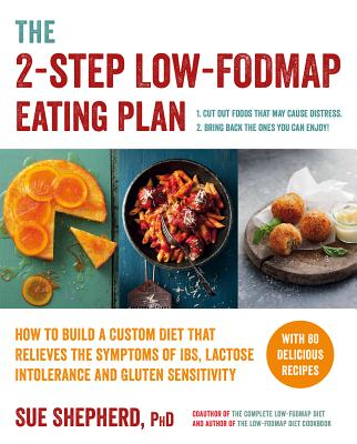 The 2-Step Low-Fodmap Eating Plan: How to Build a Custom Diet That Relieves the Symptoms of Ibs, Lactose Intolerance, and Gluten Sensitivity - Shepherd, Sue, PhD