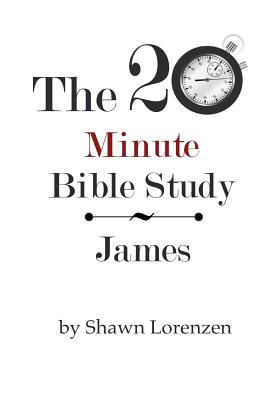 The 20 Minute Bible Study: James - Lorenzen, Shawn