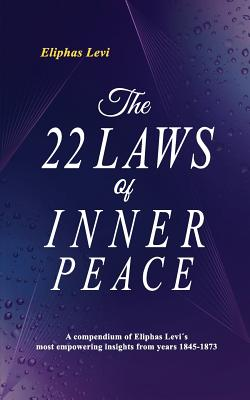 The 22 Laws of Inner Peace: A Compendium of Eliphas Levi's Most Empowering Insights from Years 1845-1873 - Levi, Eliphas, and Lancelot, Ticiano (Compiled by)