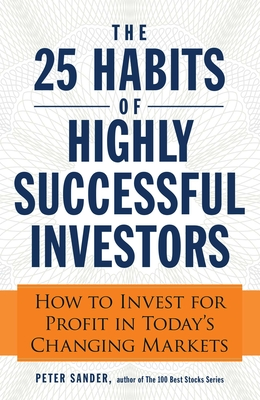 The 25 Habits of Highly Successful Investors: How to Invest for Profit in Today's Changing Markets - Sander, Peter