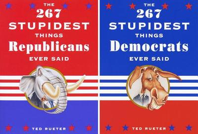 The 267 Stupidest Things Republicans Ever Said/The 267 Stupidest Things Democrats Ever Said - Rueter, Ted