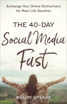 The 40-Day Social Media Fast: Exchange Your Online Distractions for Real-Life Devotion - Speake, Wendy, and Whittle, Lisa (Foreword by)