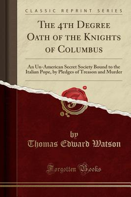 The 4th Degree Oath of the Knights of Columbus: An Un-American Secret Society Bound to the Italian Pope, by Pledges of Treason and Murder (Classic Reprint) - Watson, Thomas Edward