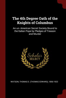 The 4th Degree Oath of the Knights of Columbus: An Un- American Secret Society Bound to the Italian Pope by Pledges of Treason and Murder - Watson, Thomas E 1856-1922