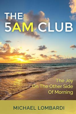 The 5 AM Club: The Joy On The Other Side Of Morning - Lombardi, Michael