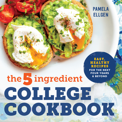 The 5-Ingredient College Cookbook: Easy, Healthy Recipes for the Next Four Years & Beyond - Ellgen, Pamela