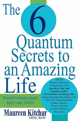The 6 Quantum Secrets to an Amazing Life: Transforming Mind, Body and Spirit - Kitchur, Maureen