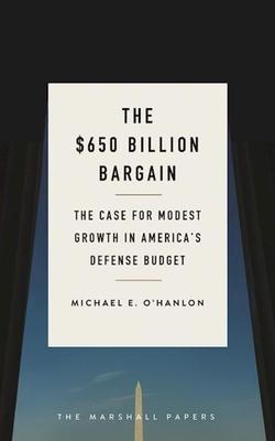 The $650 Billion Bargain: The Case for Modest Growth in America's Defense Budget - O'Hanlon, Michael E