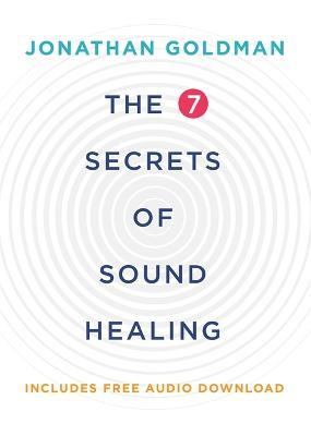 The 7 Secrets of Sound Healing: Revised Edition - Goldman, Jonathan