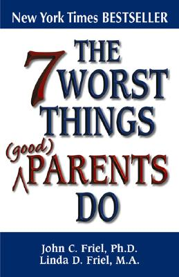 The 7 Worst Things Good Parents Do - Friel, John Ph D