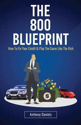 The 800 BLUEPRINT: How to fix your credit & play the game like the rich - Daniels, Anthony