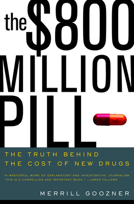 The $800 Million Pill: The Truth Behind the Cost of New Drugs - Goozner, Merrill
