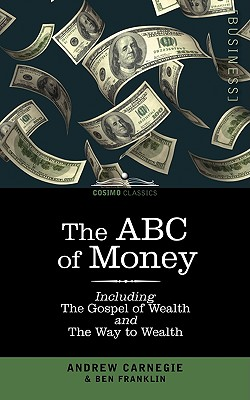The ABC of Money: Including, the Gospel of Wealth and the Way to Wealth - Franklin, Benjamin, and Carnegie, Andrew